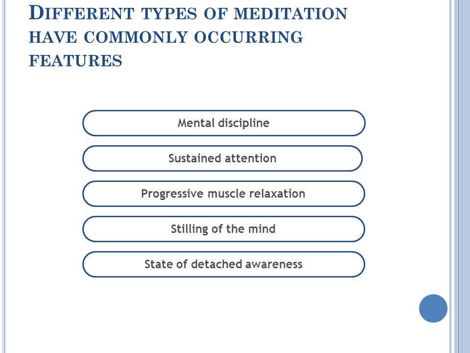 D IFFERENT TYPES OF MEDITATION HAVE COMMONLY OCCURRING FEATURES Sustained attention Mental discipline Progressive muscle relaxation Stilling of the mind State of detached awareness