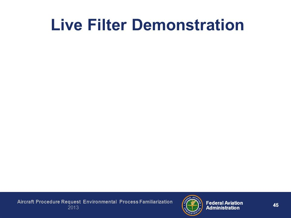45 Federal Aviation Administration Aircraft Procedure Request Environmental Process Familiarization 2013 Live Filter Demonstration