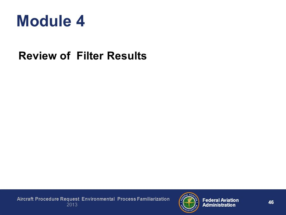 46 Federal Aviation Administration Aircraft Procedure Request Environmental Process Familiarization 2013 Module 4 Review of Filter Results