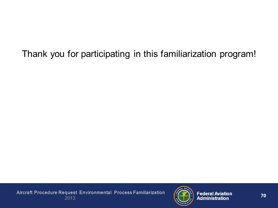 70 Federal Aviation Administration Aircraft Procedure Request Environmental Process Familiarization 2013 Thank you for participating in this familiarization program!