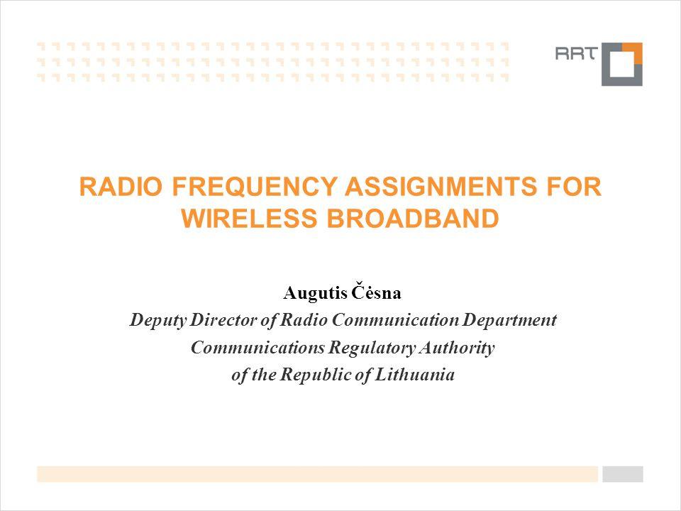 RADIO FREQUENCY ASSIGNMENTS FOR WIRELESS BROADBAND Augutis Čėsna Deputy Director of Radio Communication Department Communications Regulatory Authority