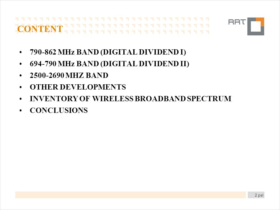 CONTENT 790-862 MHz BAND (DIGITAL DIVIDEND I) 694-790 MHz BAND (DIGITAL DIVIDEND II) 2500-2690 MHZ BAND OTHER DEVELOPMENTS INVENTORY OF WIRELESS BROADBAND SPECTRUM CONCLUSIONS 2 psl