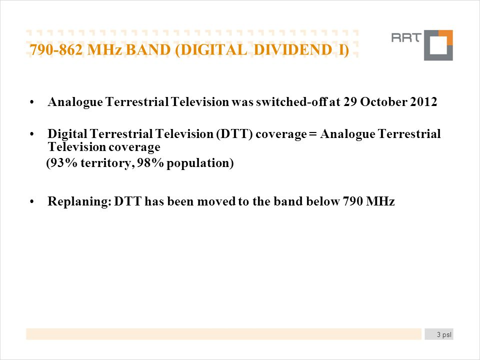 790-862 MHz BAND (DIGITAL DIVIDEND I) Analogue Terrestrial Television was switched-off at 29 October 2012 Digital Terrestrial Television (DTT) coverage = Analogue Terrestrial Television coverage (93% territory, 98% population) Replaning: DTT has been moved to the band below 790 MHz 3 psl