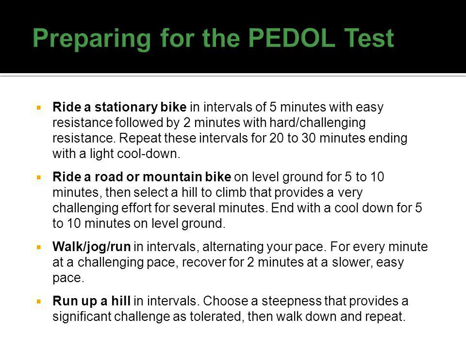 It is preferable to gradually increase your exercise intensity over several weeks, as tolerated, with a goal of performing at the workload required during the PEDOL.