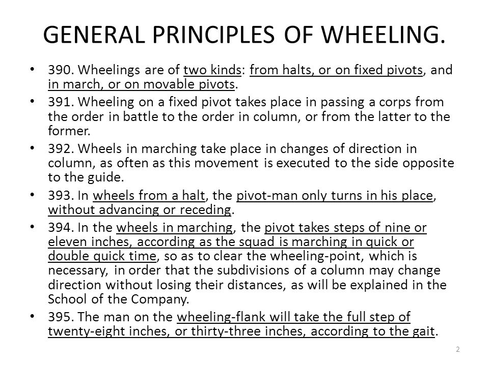 GENERAL PRINCIPLES OF WHEELING. 390. Wheelings are of two kinds: from halts, or on fixed pivots, and in march, or on movable pivots. 391. Wheeling on