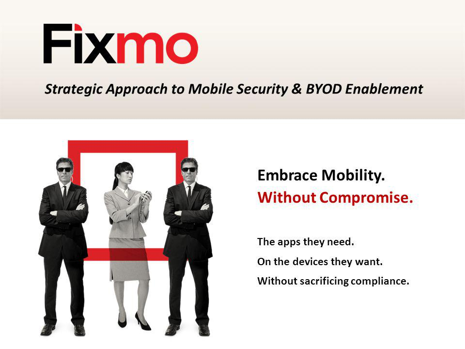 Embrace Mobility. Without Compromise. The apps they need. On the devices they want. Without sacrificing compliance. Strategic Approach to Mobile Secur