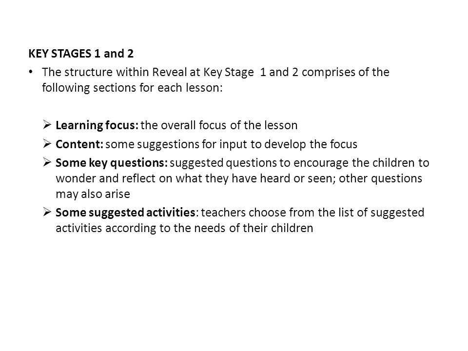 KEY STAGES 1 and 2 The structure within Reveal at Key Stage 1 and 2 comprises of the following sections for each lesson: Learning focus: the overall focus of the lesson Content: some suggestions for input to develop the focus Some key questions: suggested questions to encourage the children to wonder and reflect on what they have heard or seen; other questions may also arise Some suggested activities: teachers choose from the list of suggested activities according to the needs of their children
