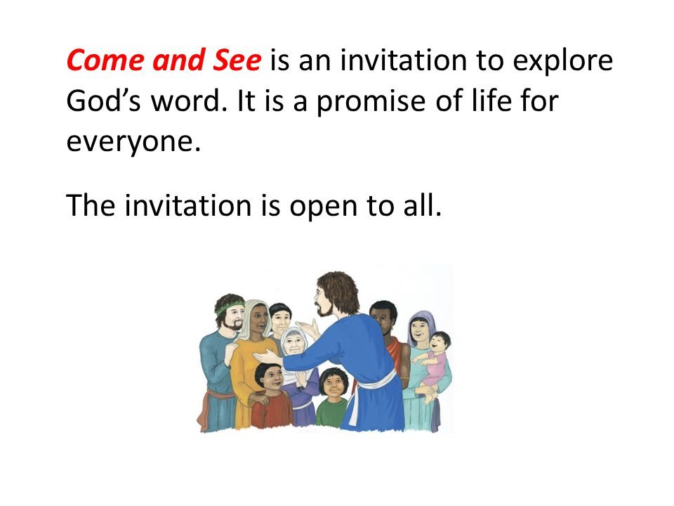 Come and See is an invitation to explore Gods word. It is a promise of life for everyone. The invitation is open to all.