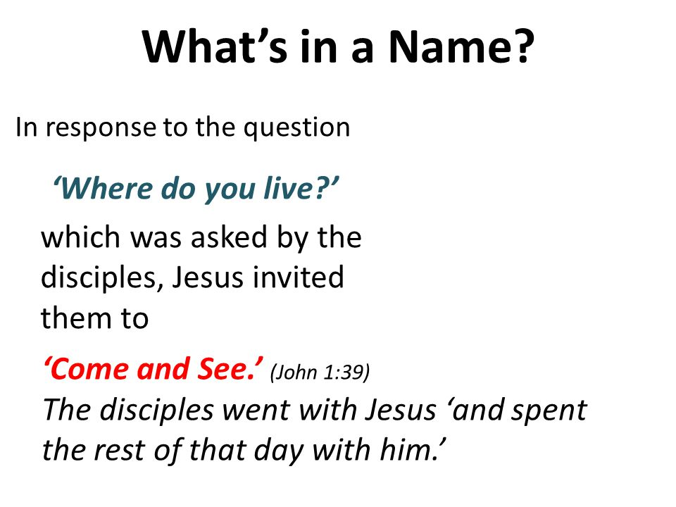 In response to the question Where do you live? which was asked by the disciples, Jesus invited them to Whats in a Name? Come and See. (John 1:39) The