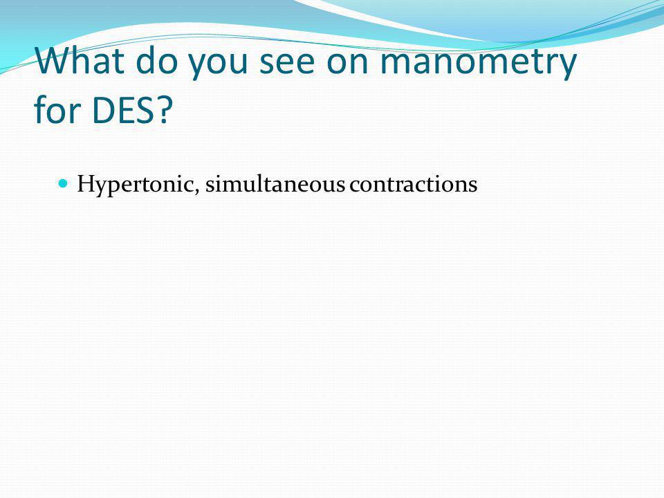 What do you see on manometry for DES? Hypertonic, simultaneous contractions