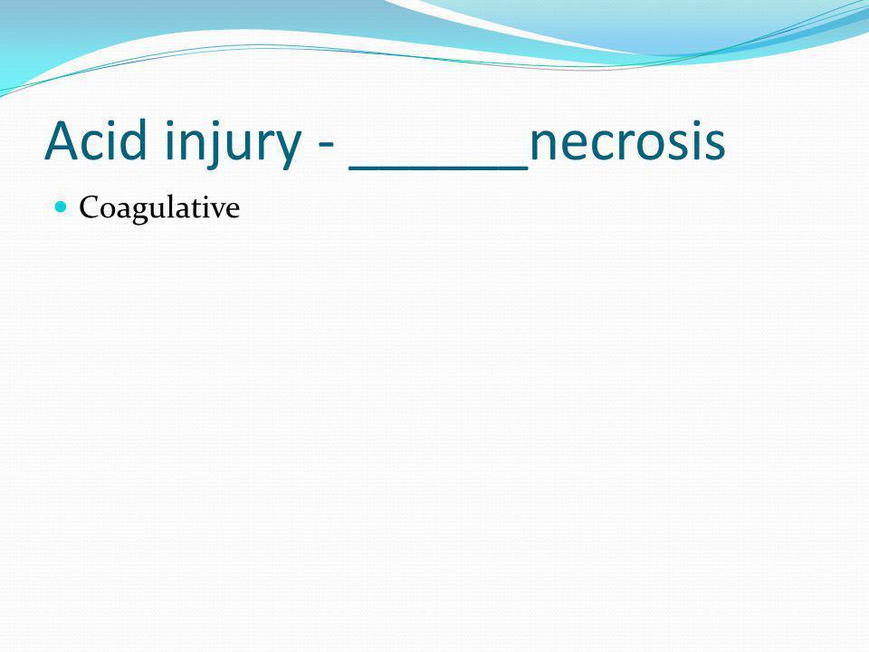 Acid injury - ______necrosis Coagulative
