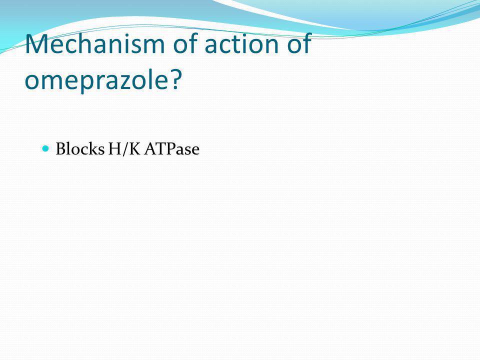 Mechanism of action of omeprazole? Blocks H/K ATPase