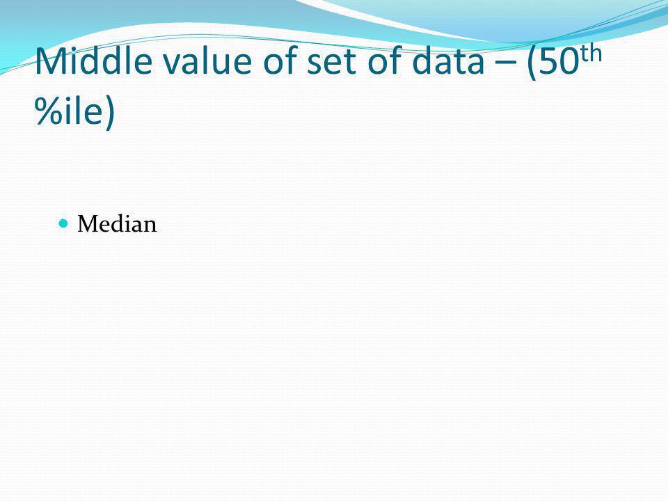 Middle value of set of data – (50 th %ile) Median