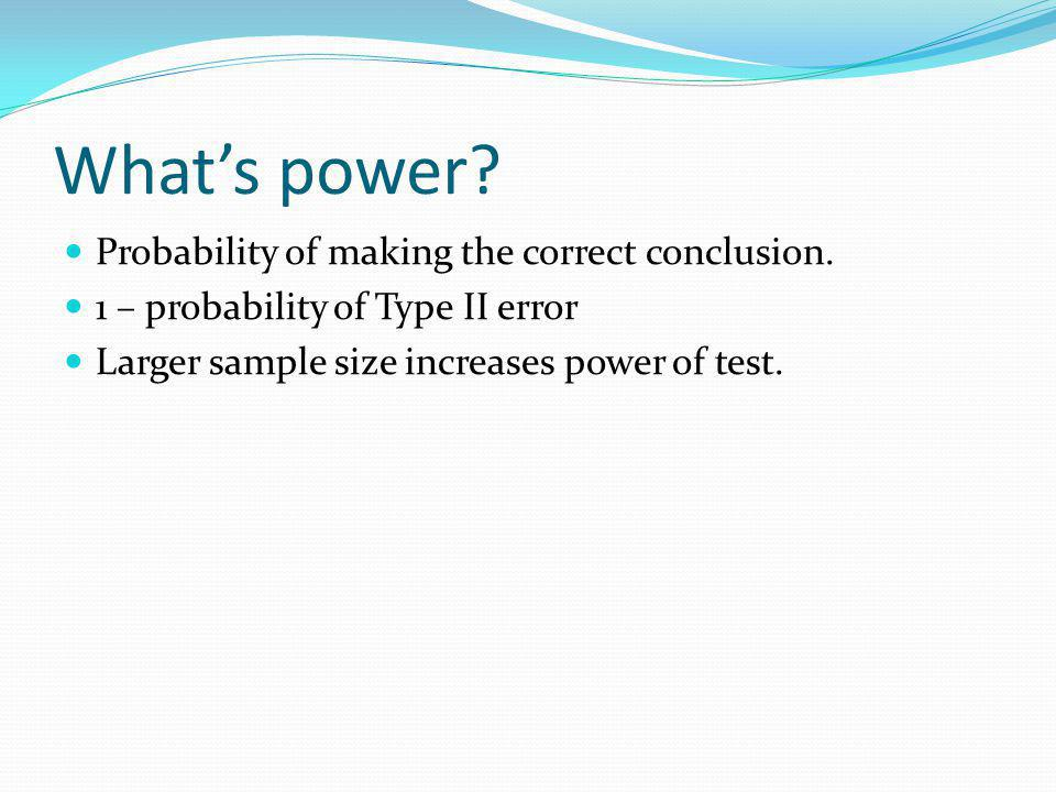 Whats power? Probability of making the correct conclusion. 1 – probability of Type II error Larger sample size increases power of test.