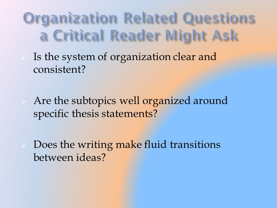 Is the system of organization clear and consistent? Are the subtopics well organized around specific thesis statements? Does the writing make fluid tr