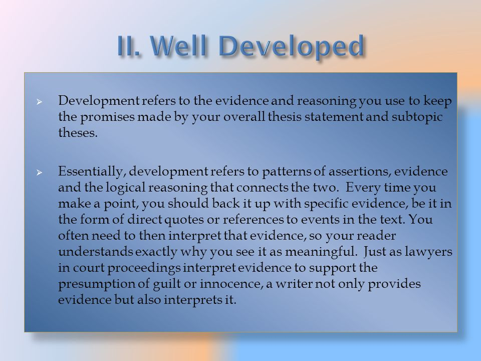 Development refers to the evidence and reasoning you use to keep the promises made by your overall thesis statement and subtopic theses. Essentially,
