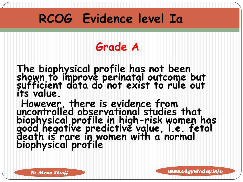www.obgyntoday.info Dr. Mona Shroff RCOG Evidence level Ia Grade A The biophysical profile has not been shown to improve perinatal outcome but suffici