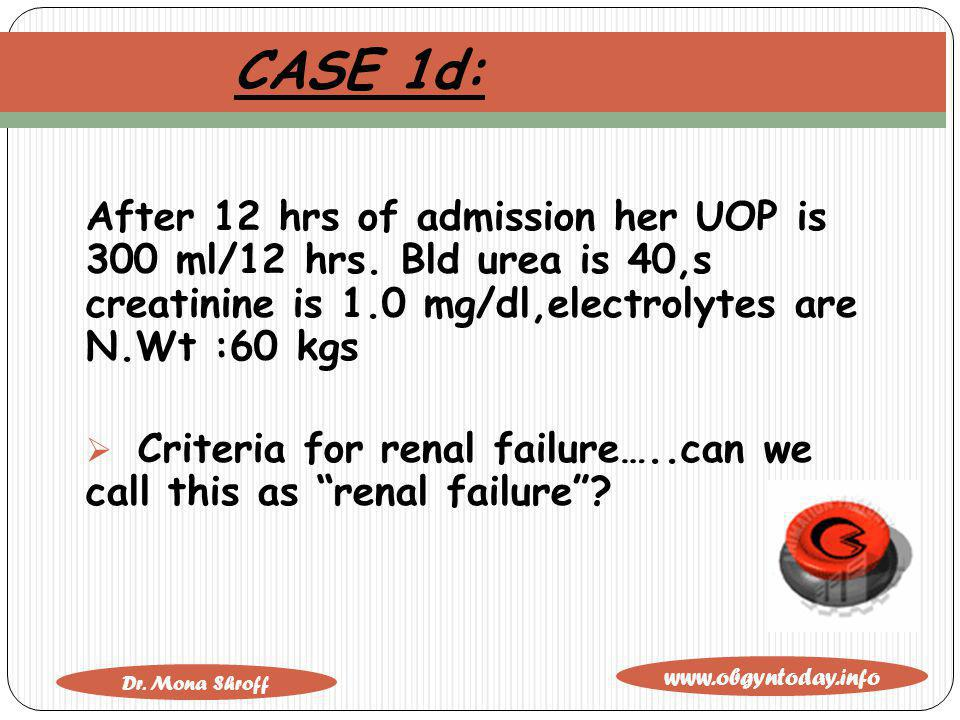www.obgyntoday.info Dr. Mona Shroff CASE 1d: After 12 hrs of admission her UOP is 300 ml/12 hrs. Bld urea is 40,s creatinine is 1.0 mg/dl,electrolytes