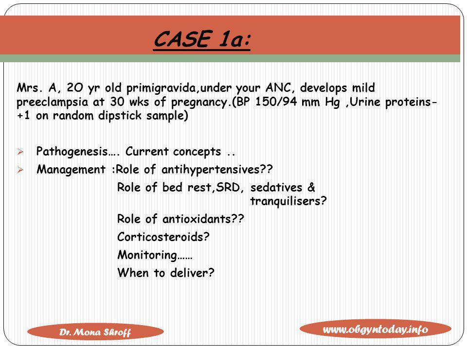 www.obgyntoday.info Dr. Mona Shroff CASE 1a: Mrs. A, 2O yr old primigravida,under your ANC, develops mild preeclampsia at 30 wks of pregnancy.(BP 150/
