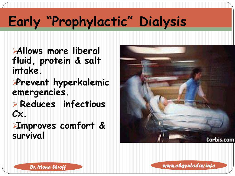 www.obgyntoday.info Dr. Mona Shroff Early Prophylactic Dialysis Allows more liberal fluid, protein & salt intake. Prevent hyperkalemic emergencies. Re