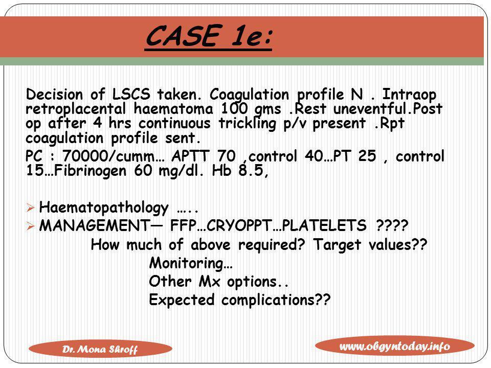 www.obgyntoday.info Dr. Mona Shroff CASE 1e: Decision of LSCS taken. Coagulation profile N. Intraop retroplacental haematoma 100 gms.Rest uneventful.P