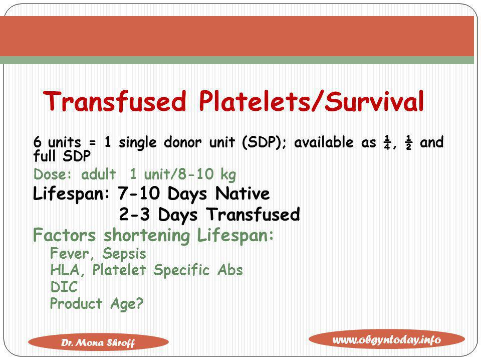 www.obgyntoday.info Dr. Mona Shroff Transfused Platelets/Survival 6 units = 1 single donor unit (SDP); available as ¼, ½ and full SDP Dose:adult 1 uni