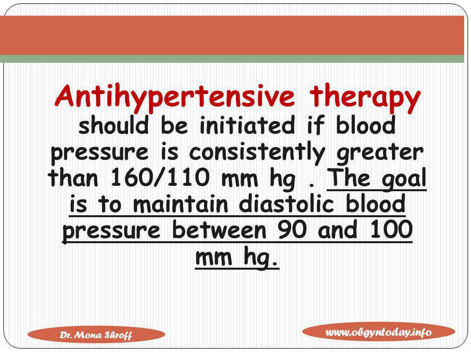 www.obgyntoday.info Dr. Mona Shroff Antihypertensive therapy should be initiated if blood pressure is consistently greater than 160/110 mm hg. The goa