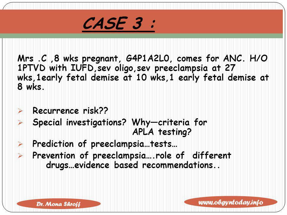 www.obgyntoday.info Dr. Mona Shroff CASE 3 : Mrs.C,8 wks pregnant, G4P1A2L0, comes for ANC. H/O 1PTVD with IUFD,sev oligo,sev preeclampsia at 27 wks,1