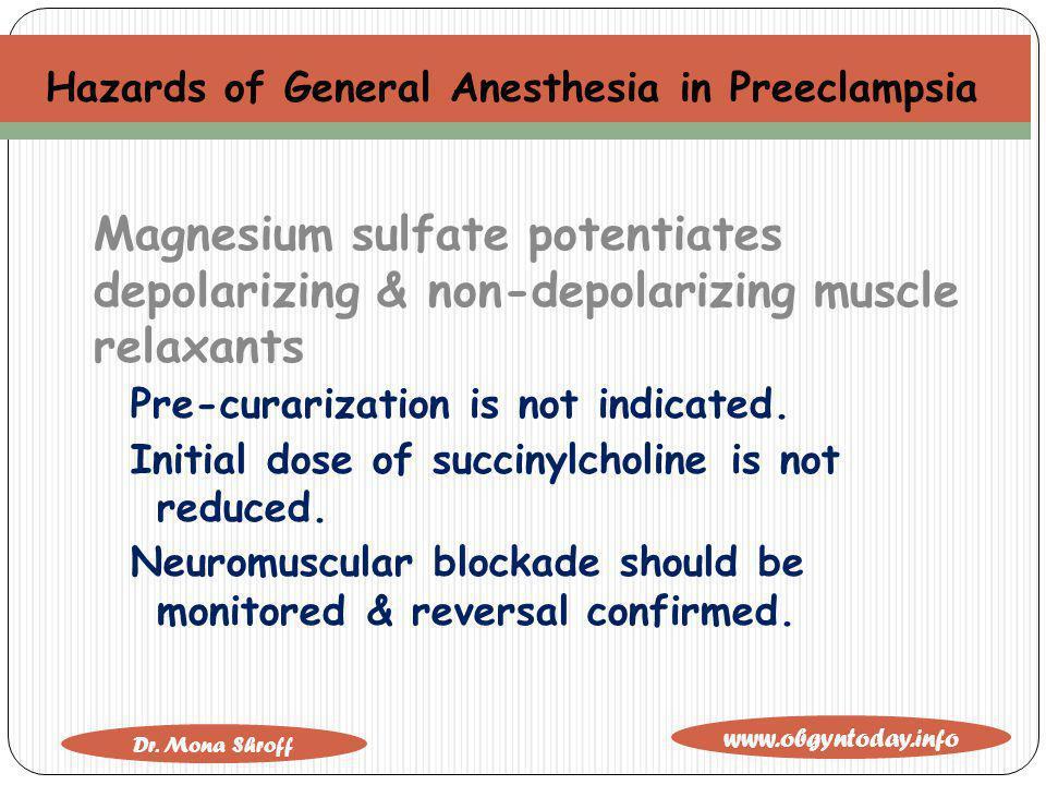 www.obgyntoday.info Dr. Mona Shroff Hazards of General Anesthesia in Preeclampsia Magnesium sulfate potentiates depolarizing & non-depolarizing muscle