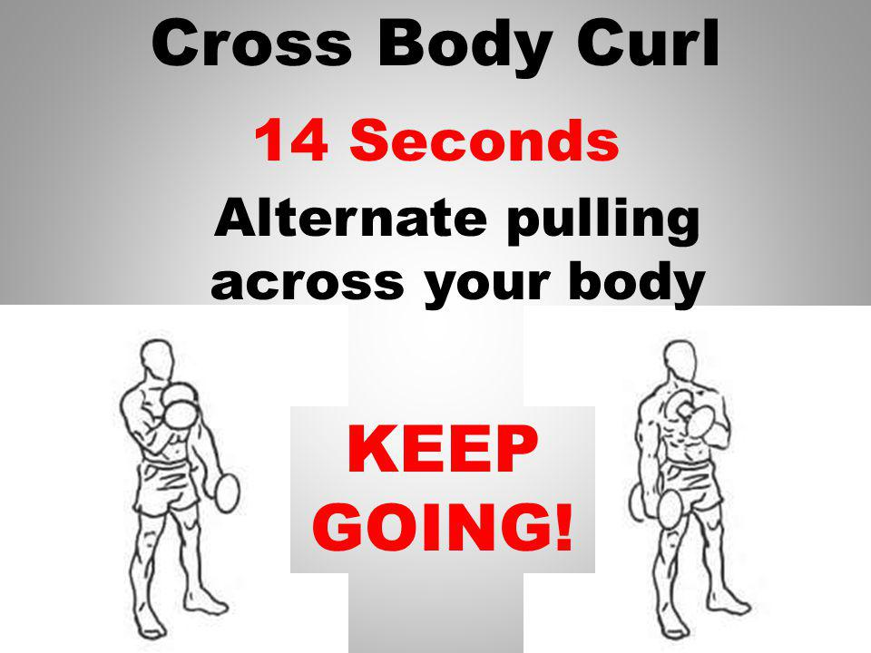 Cross Body Curl 15 Seconds KEEP GOING! Alternate pulling across your body
