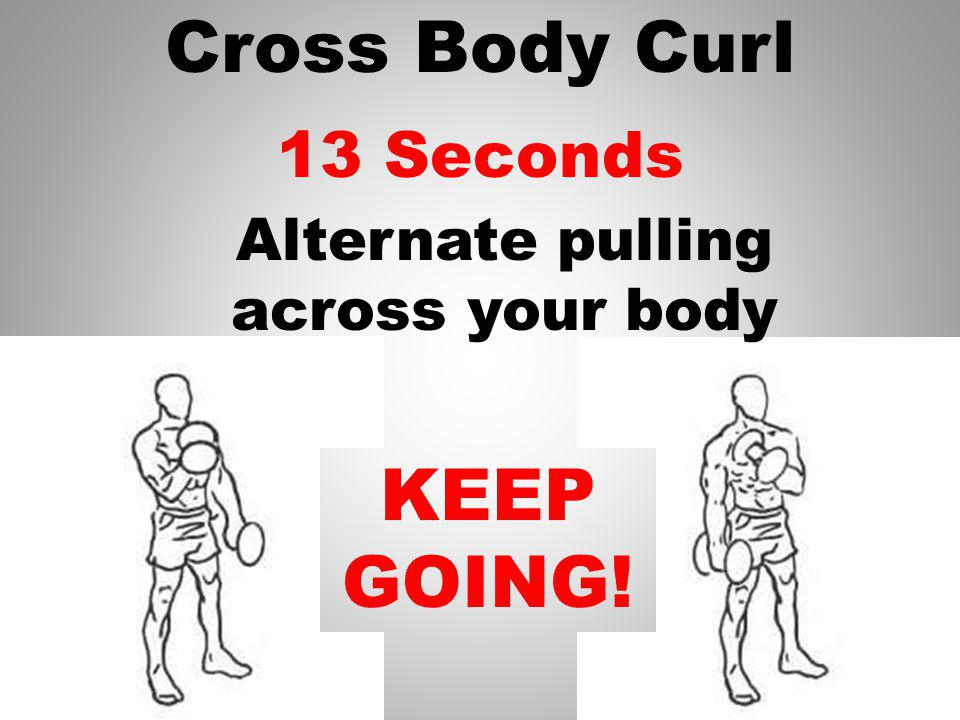 Cross Body Curl 14 Seconds KEEP GOING! Alternate pulling across your body