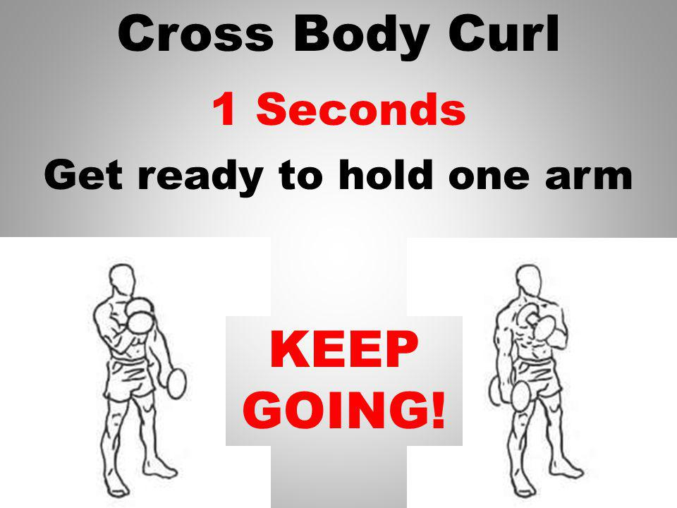 Cross Body Curl 2 Seconds KEEP GOING! Get ready to hold one arm