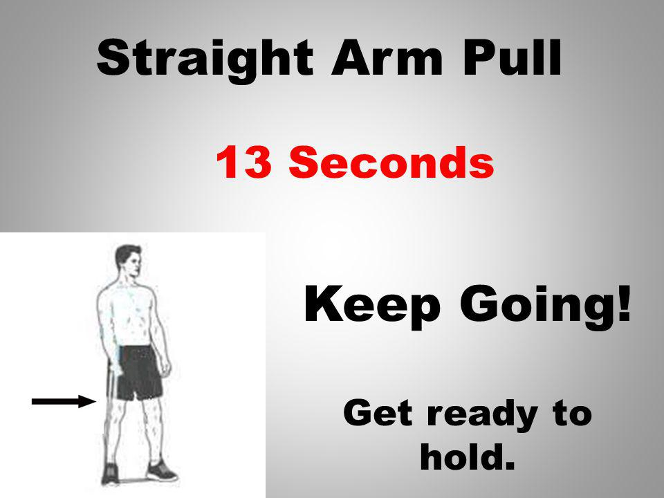 Straight Arm Pull Keep Going! 14 Seconds Get ready to hold.