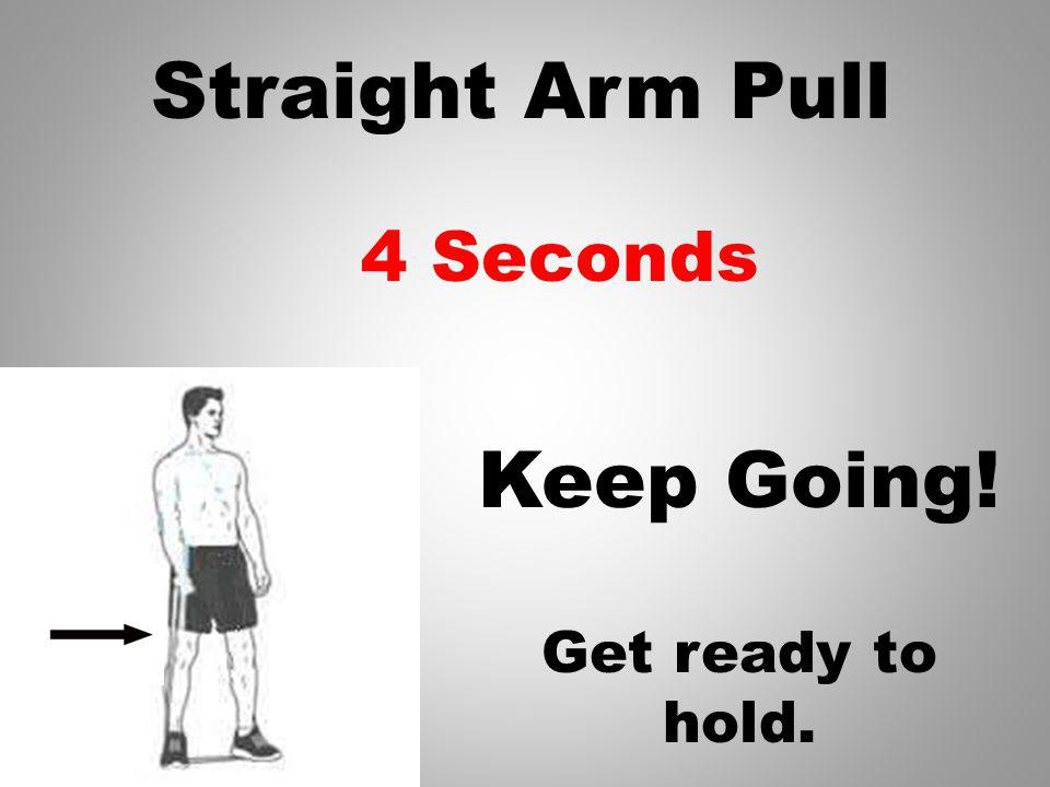 Straight Arm Pull Keep Going! 5 Seconds Get ready to hold.