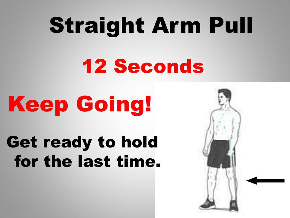 13 Seconds Get ready to hold for the last time. Straight Arm Pull Keep Going!