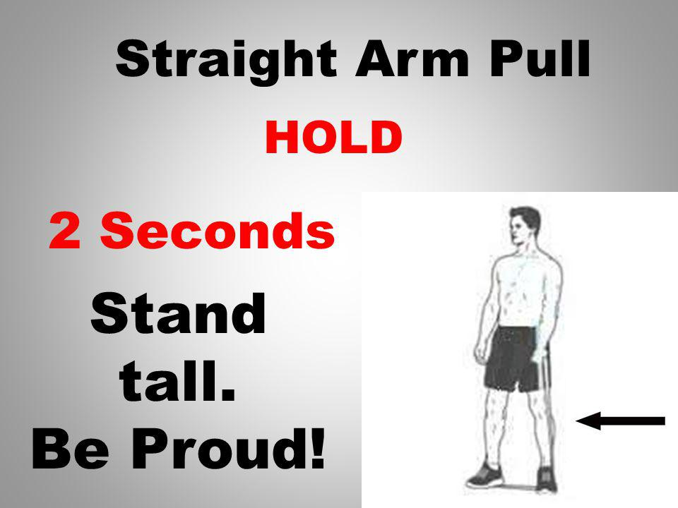 HOLD 3 Seconds Straight Arm Pull Stand tall. Be Proud!