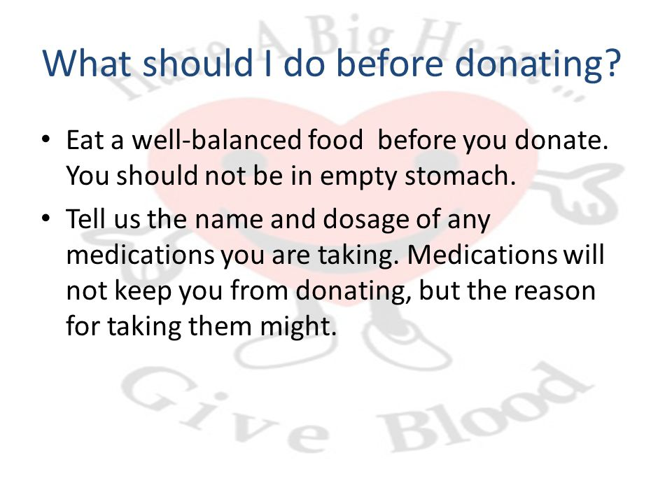 What should I do before donating? Eat a well-balanced food before you donate. You should not be in empty stomach. Tell us the name and dosage of any m