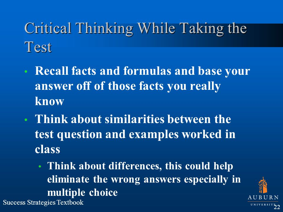 Critical Thinking While Taking the Test Recall facts and formulas and base your answer off of those facts you really know Think about similarities bet