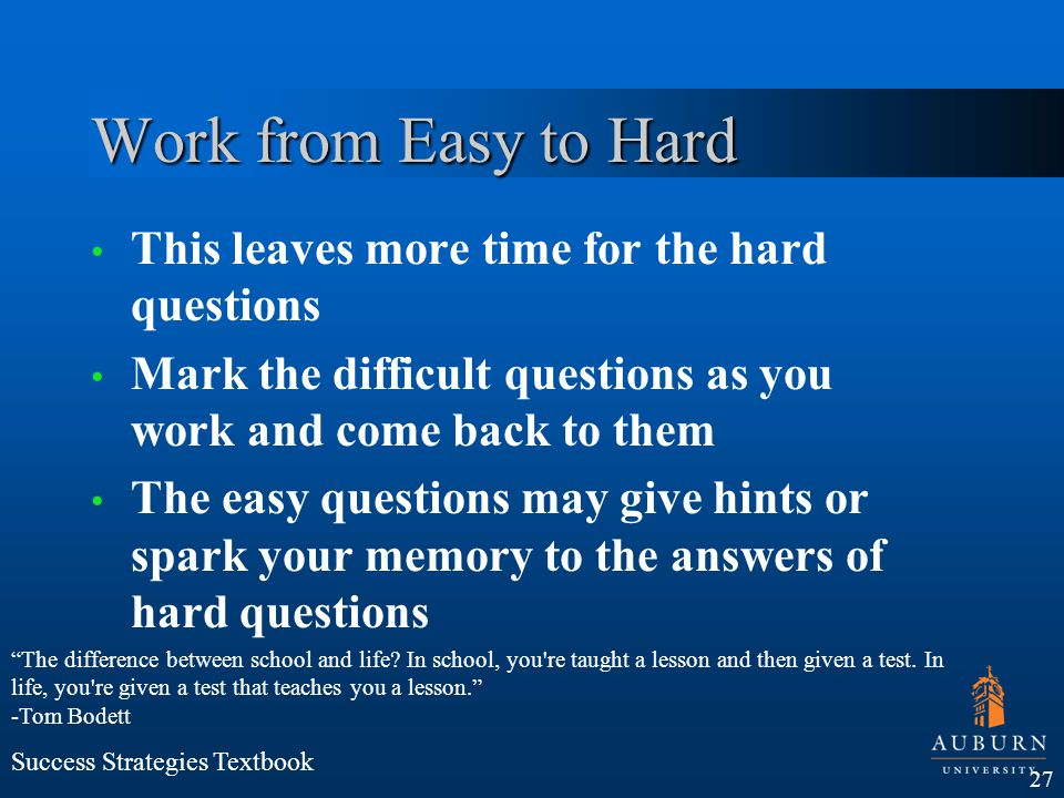 Work from Easy to Hard This leaves more time for the hard questions Mark the difficult questions as you work and come back to them The easy questions