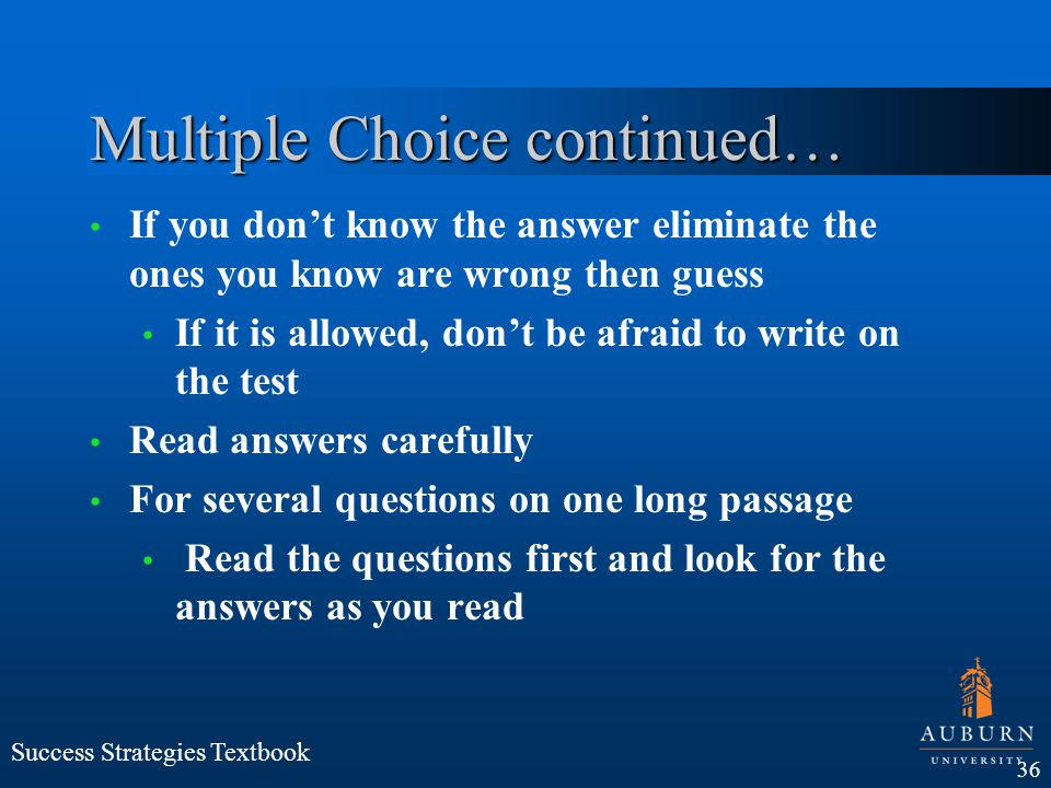 Multiple Choice continued… If you dont know the answer eliminate the ones you know are wrong then guess If it is allowed, dont be afraid to write on t