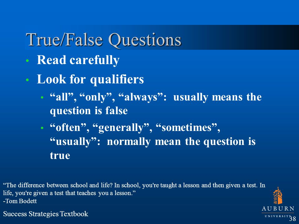 True/False Questions Read carefully Look for qualifiers all, only, always: usually means the question is false often, generally, sometimes, usually: n