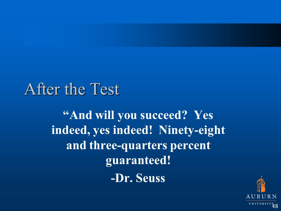 After the Test And will you succeed? Yes indeed, yes indeed! Ninety-eight and three-quarters percent guaranteed! -Dr. Seuss 48