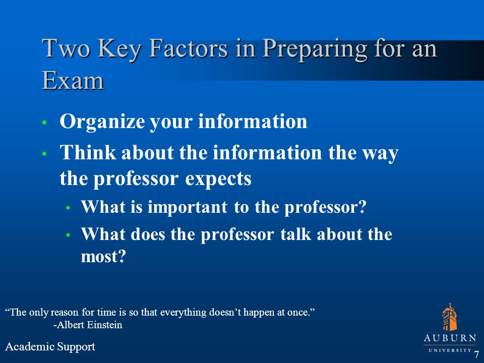 Two Key Factors in Preparing for an Exam Organize your information Think about the information the way the professor expects What is important to the