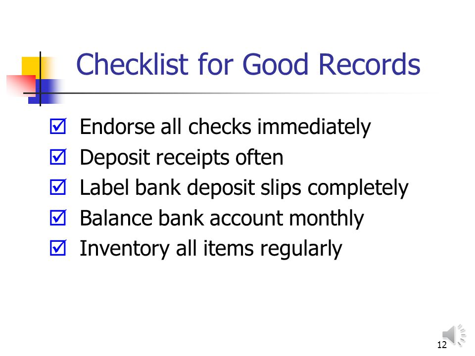 12 Checklist for Good Records Endorse all checks immediately Deposit receipts often Label bank deposit slips completely Balance bank account monthly Inventory all items regularly