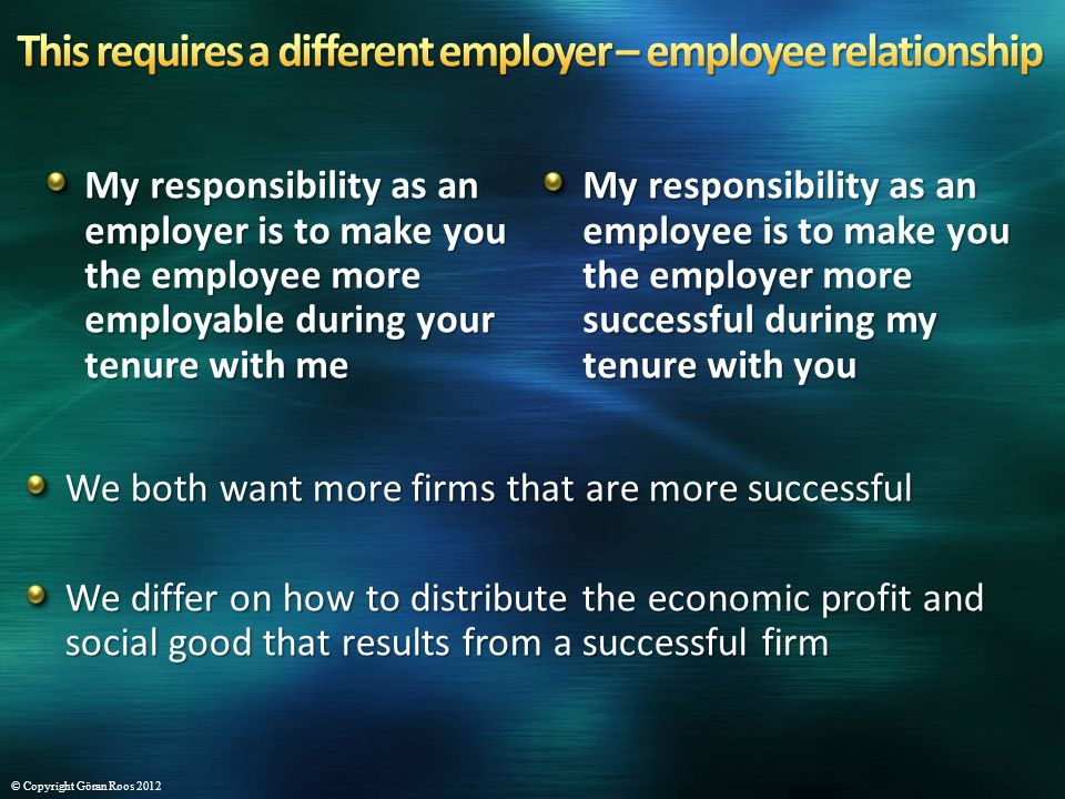 My responsibility as an employer is to make you the employee more employable during your tenure with me My responsibility as an employee is to make you the employer more successful during my tenure with you We both want more firms that are more successful We differ on how to distribute the economic profit and social good that results from a successful firm © Copyright Göran Roos 2012