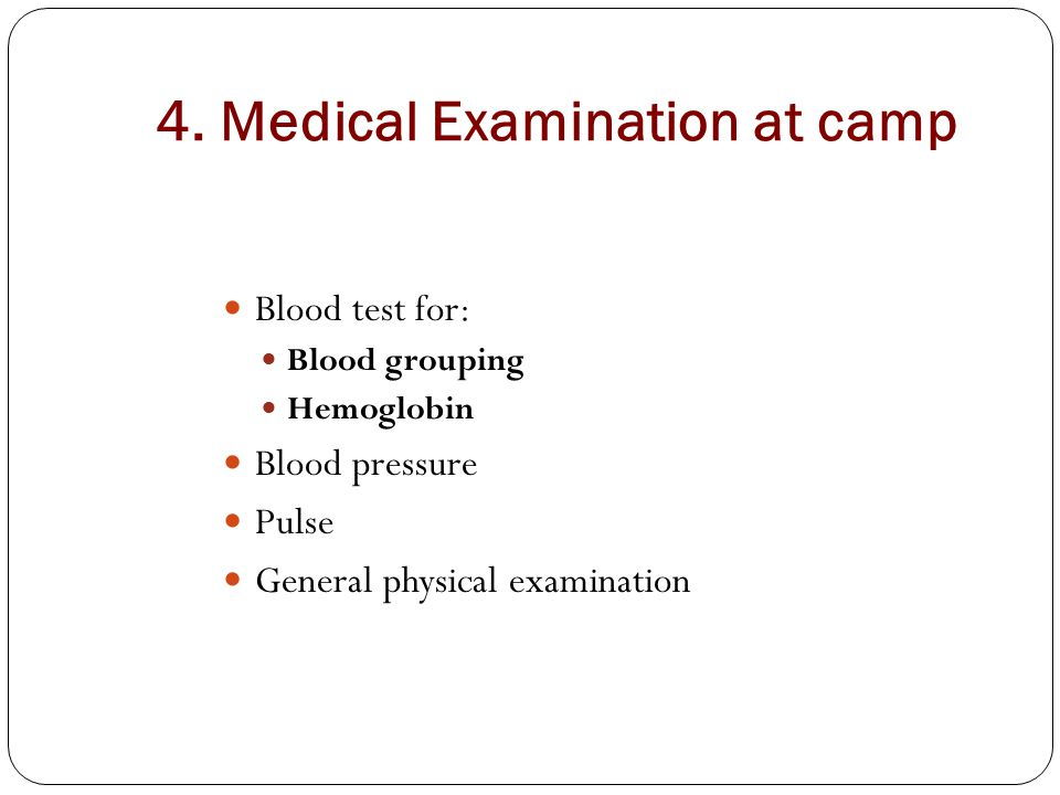 4. Medical Examination at camp Blood test for: Blood grouping Hemoglobin Blood pressure Pulse General physical examination