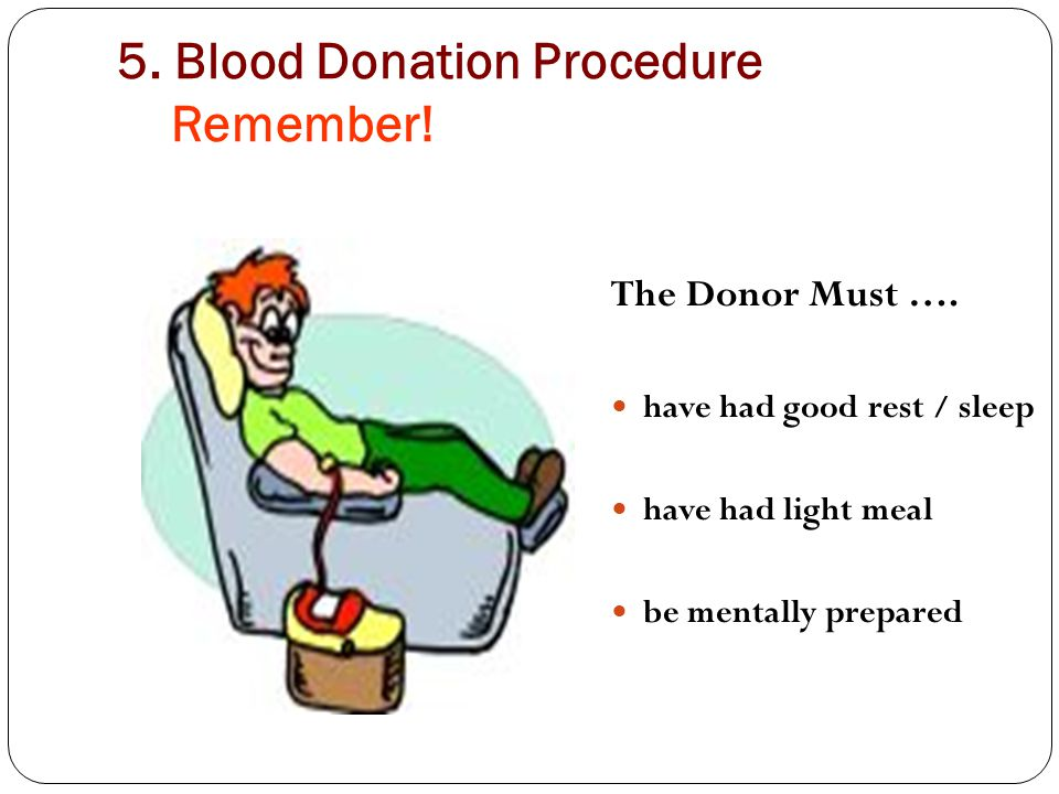 5. Blood Donation Procedure Remember! The Donor Must …. have had good rest / sleep have had light meal be mentally prepared