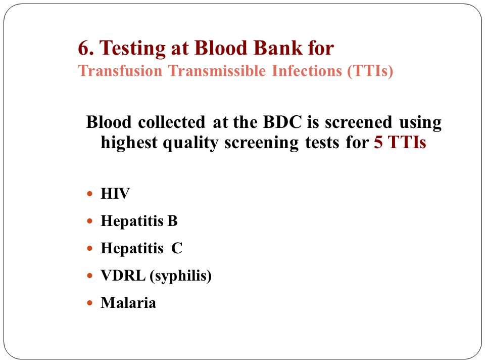 6. Testing at Blood Bank for Transfusion Transmissible Infections (TTIs) Blood collected at the BDC is screened using highest quality screening tests
