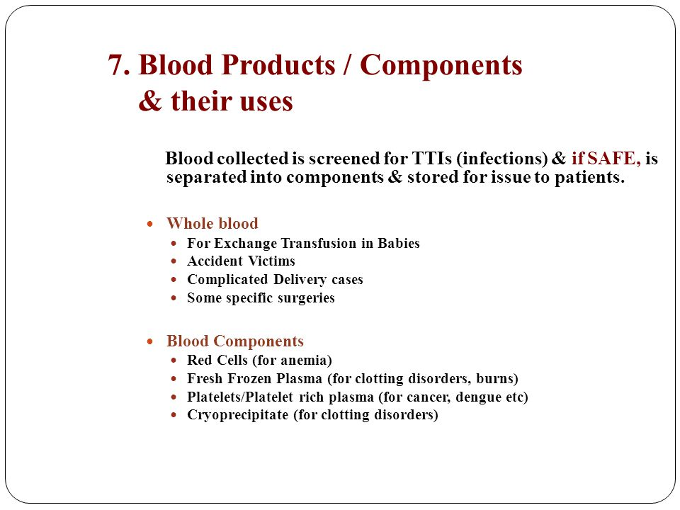 7. Blood Products / Components & their uses Blood collected is screened for TTIs (infections) & if SAFE, is separated into components & stored for iss