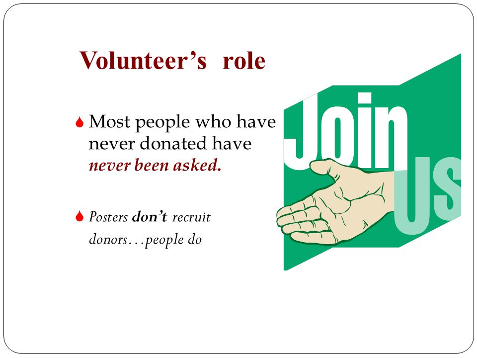 Volunteers role Most people who have never donated have never been asked. Posters dont recruit donors…people do